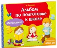 Альбом по подготовке к школе. Математика. Беляева.